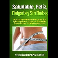 Saludable, Feliz, delgada y sin Dietas: Descubre las mentiras y secretos sucios de la industria del ejercicio, los gurus del control de peso, las dietas y hasta tu propio doctor.