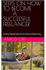 STEPS ON HOW TO BECOME A SUCCEESFUL FREELANCER: Online Digital Jobs From Home Made Easy Kindle Edition