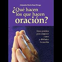 ¿Qué hacen los que hacen oración?: Guía práctica para empezar a orar y disfrutar de la oración