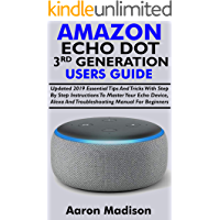 ALL NEW AMAZON ECHO DOT 3RD GENERATION USERS GUIDE: Updated 2019 Essential Tips And Tricks With Step By Step Instructions To Master Your Echo Device, Alexa And Troubleshooting Manual For Beginners