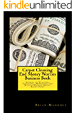 Carpet Cleaning: End Money Worries Business Book: Secrets to Starting, Financing, Marketing and Making Massive Money Right Now!