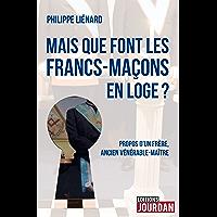 Mais que font les francs-maçons en Loge ?: Propos d'un frère, ancien vénérable-maître (Hors collection) (French Edition)