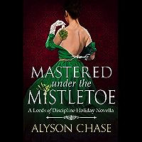 Mastered Under the Mistletoe: A Lords of Discipline Holiday Novella