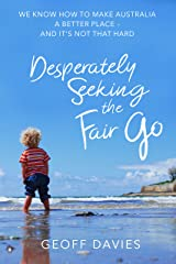 Desperately Seeking the Fair Go: We know how to make Australia a better place and it's not that hard Kindle Edition