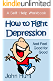 How to Fight Depression and Feel Good for Good: A Self-Help Workbook for Overcoming Depression