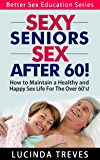 Sexy Seniors - Sex After 60! - How to Maintain a Healthy and Happy Sex Life For The Over 60's! (Better Sex Education Series Book 2)