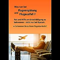 Was tun bei Flugverspätung und Flugausfall? Rat und Hilfe um Entschädigung zu bekommen - nicht nur bei Ryanair: So kommen Sie zu Ihrem Flugreise-Recht! (German Edition)