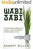 Wabi-Sabi: A Comprehensive Beginner's Guide to Learn the Realms of Wabi-Sabi from A-Z