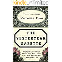 The Yesteryear Gazette: Volume One: Amazing Stories From the Pages of Vintage American Newspapers