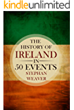 The History of Ireland in 50 Events: (Irish History - St Patrick - Brian Boru - Bloody Sunday - Potato Famine - Irish Rebellion - Irish Independence) (Timeline History in 50 Events Book 2)