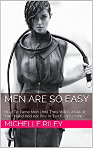 Men Are So Easy: How To Tame Men Until They Will Eat Out of Your Hand And not Bite In Ten Easy Lessons
