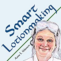 Smart Lotionmaking: The Simple Guide to Making Luxurious Lotions, or How to Make...
