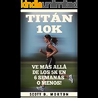 Titán 10K: Ve Más Allá de los 5K en 6 Semanas o Menos! (Principiante a Finalizador nº 3)