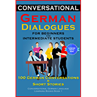 Conversational German Dialogues For Beginners and Intermediate Students: 100 German Conversations and Short Stories Conversational German Language Learning Books - Book 1 (German Edition)