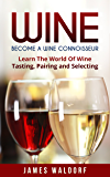 Wine: Become A Wine Connoisseur – Learn The World Of Wine Tasting, Pairing and Selecting (Wine Mastery, Wine Expert)