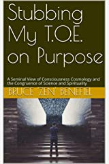 Stubbing My T.O.E. on Purpose: A Seminal View of Consciousness Cosmology and the Congruence of Science and Spirituality Kindle Edition