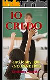 IO CREDO: anti lobby lgbt (NO GENDER!!!) (Italian Edition)