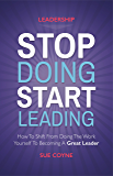 Stop Doing, Start Leading: How to Shift from Doing the Work Yourself to Becoming a Great Leader