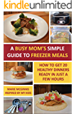 A Busy Mom's Simple Guide to Freezer Meals: How to Get 20 Healthy Dinners Ready in Just a Few Hours
