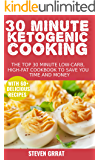 30 Minute Ketogenic Cooking: The Top 30 Minute Low-Carb, High-Fat Cookbook To Save You Time and Money With 60+ Delicious Recipes