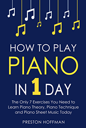 How to Play Piano: In 1 Day - The Only 7 Exercises You Need to Learn Piano Theory; Piano Technique and Piano Sheet Music Today (Music Best Seller Book 9)