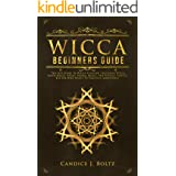 WICCA BEGINNERS GUIDE: The Last Guide To Wicca Religion, Including Wicca Moon Magic, Spells, Herbal Magic, And Rituals. Start
