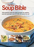 The New Soup Bible: 200 Wonderful Recipes for Soups to Inspire the Emotions, Excite the Taste Buds, Warm the Body and Comfort the Soul