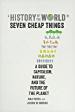 A History of the World in Seven Cheap Things: A Guide to Capitalism, Nature, and the Future of the Planet