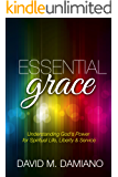 Essential Grace: Understanding God's Power for Spiritual Life, Liberty & Service