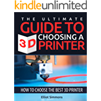 The Ultimate Guide to Choosing a 3d Printer: How to Choose the Best 3d Printer (3D Printing Book 2) (English Edition)