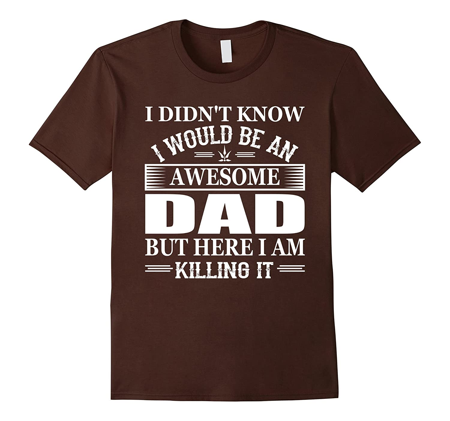 1cd647de I Didnt Know Id Be An Awesome DAD I Am Killing It T-Shirt-RT ...