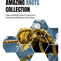 Amazing Knots Collection: Super Detailed Guide To Tying And Using Knots With Easy Instructions : (Survival in The Wilderness, Knots Book ) (Paracord and Knots) (English Edition)