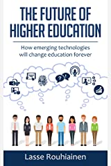 The Future Of Higher Education: How Emerging Technologies Will Change Education Forever Kindle Edition