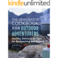 The Dehydrator Cookbook for Outdoor Adventurers: Healthy, Delicious Recipes for Backpacking and Beyond