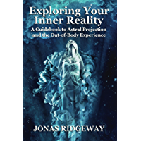 Exploring Your Inner Reality: A Guidebook to Astral Projection and the Out-of-Body Experience