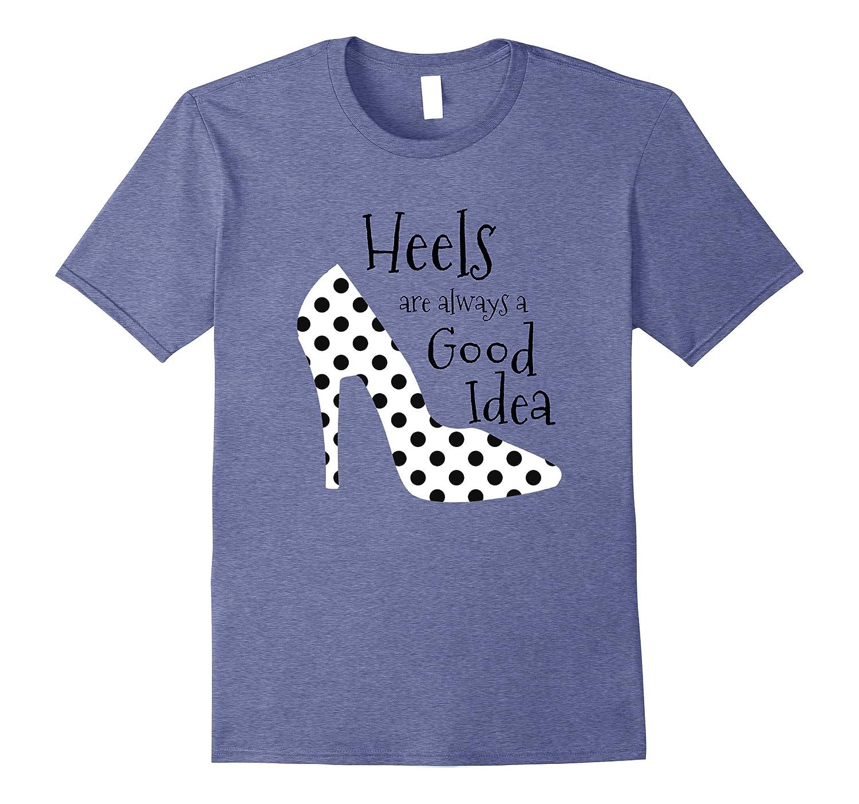 Heels are Always a Good Idea Shirt, High Heels Style Shirt-TH