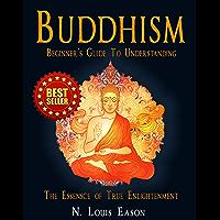 Buddhism: Beginner's Guide to Understanding The Essence of True Enlightenment (Buddhism, Buddhism Beginners, Buddhist…