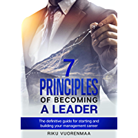 7 Principles of Becoming a Leader: The definitive guide for starting and building your management career
