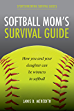 Softball Mom's Survival Guide: How you and your daughter can be winners in softball (Sportsparenting Survival Guides Book 1)