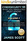 Cybersecurity 101: What You Absolutely Must Know! - Volume 1: Learn how not to be Pwned, Thwart Spear Phishing and Zero Day exploits, Cloud security basics and much more