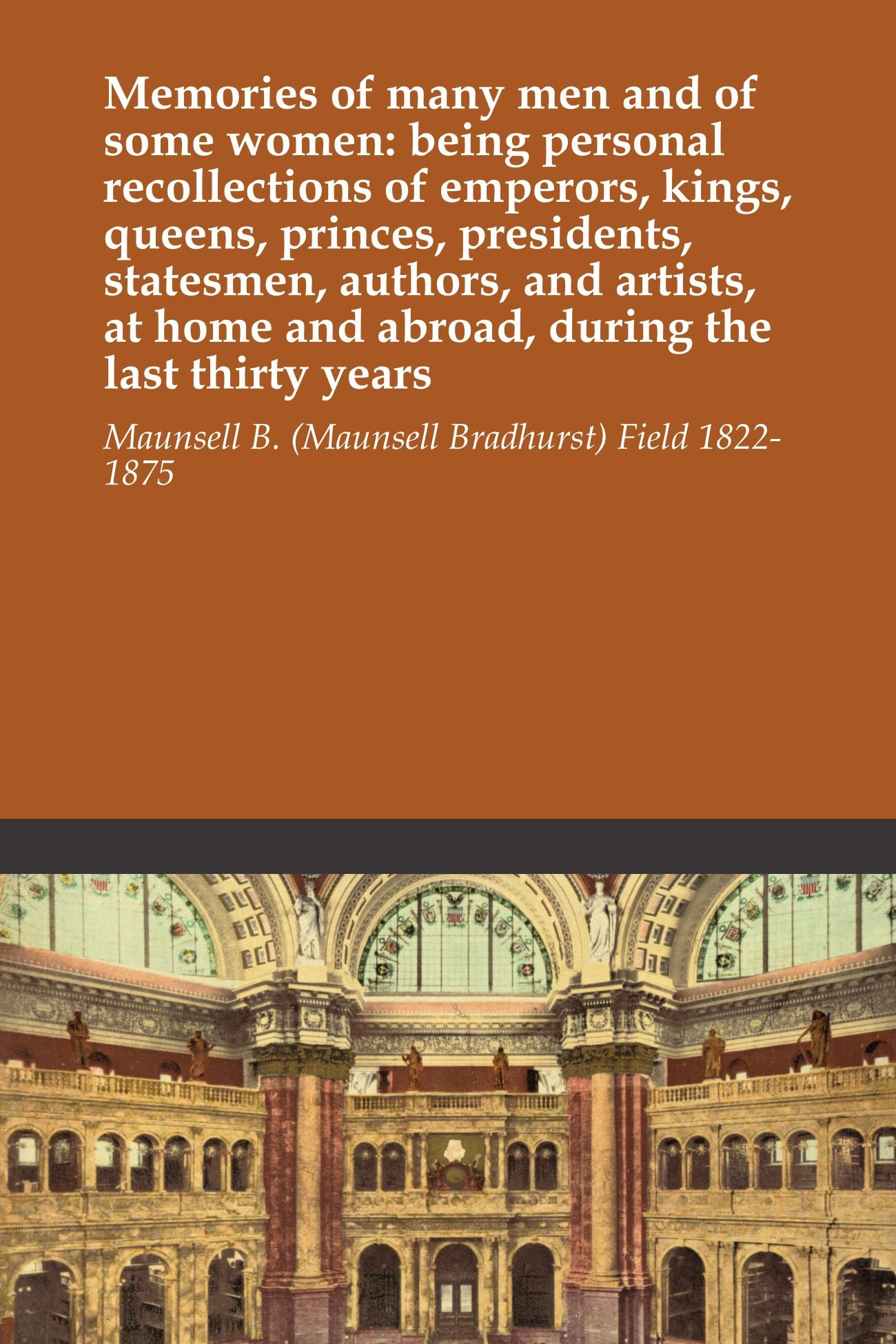 Memories of many men and of some women: being personal recollections of emperors, kings, queens, princes, presidents, statesmen, authors, and artists, at home and abroad, during the last thirty years PDF
