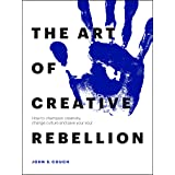 The Art of Creative Rebellion: How to champion creativity, change culture and save your soul
