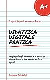 Didattica digitale pratica: Un'agile guida agli strumenti (e ai motivi) per iniziare domani a fare lezioni e verifiche digitali