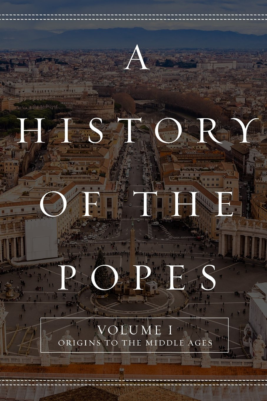 A History of the Popes: Volume I: Origins to the Middle Ages