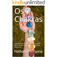Os 7 Chakras: Equilibre e alinhe seus Chakras para desenvolver seu potencial máximo.