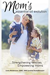 Mom's Essential Oil Evolution: Strengthening families, Empowering moms Kindle Edition