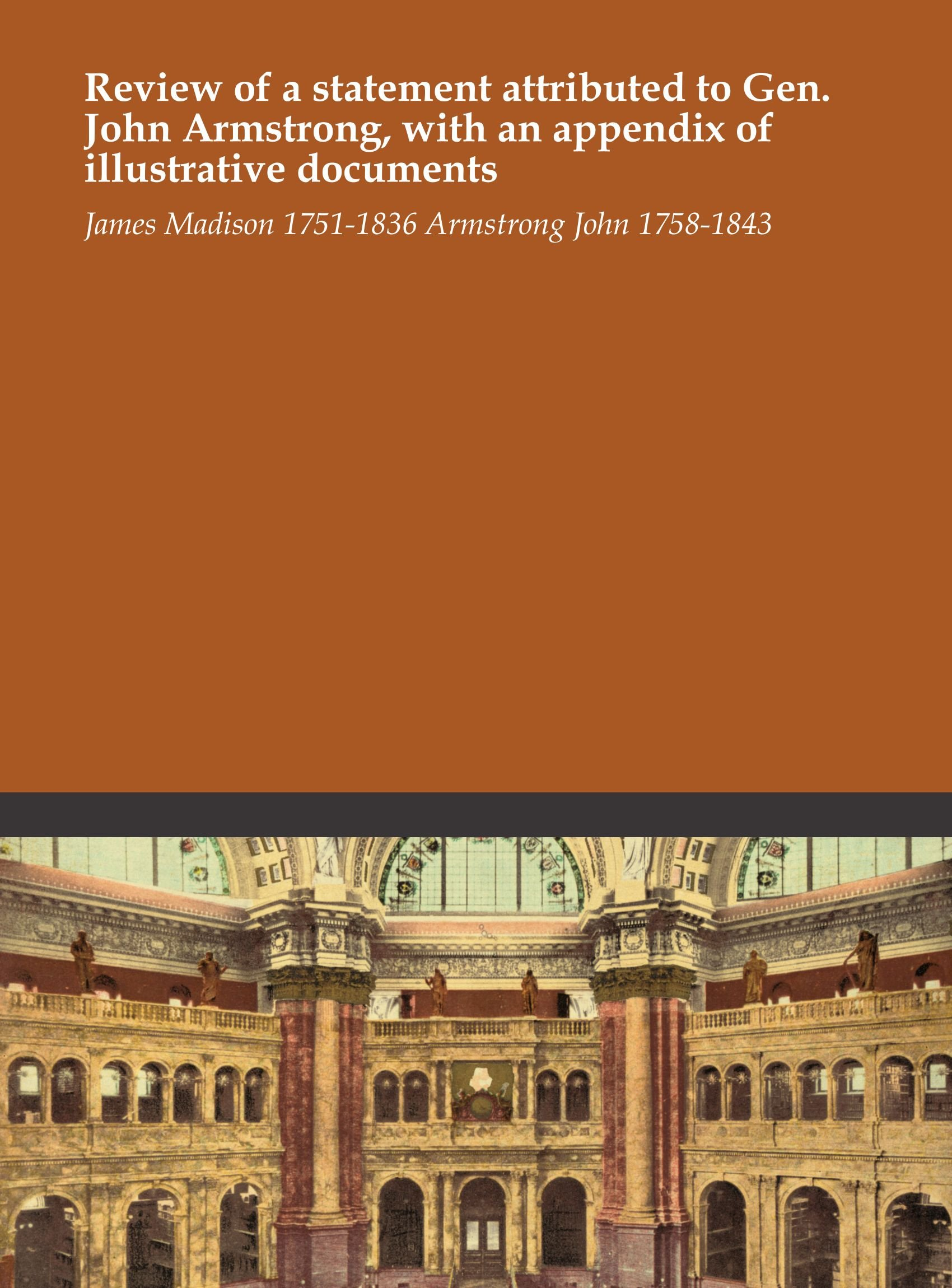 Read Online Review of a statement attributed to Gen. John Armstrong, with an appendix of illustrative documents PDF