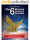 The 6 Divine Principles of Success: The Sacred Tree Of Life And The Secret Of Empire Builders (Motivation & Inspir (Motivation & Inspiration For Success & Happy Life)