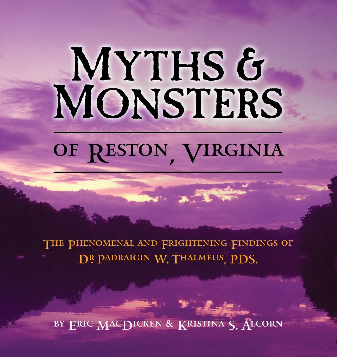 Read Online Myths & Monsters of Reston, Virginia: The Phenomenal and Frightening Findings of Dr. Padraigin W. Thalmeus, Pds. ePub fb2 book