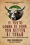If You're Gonna Be Dumb, You Better Be Tough: Lessons from My Life with Bulls, Protestors, and Politicians